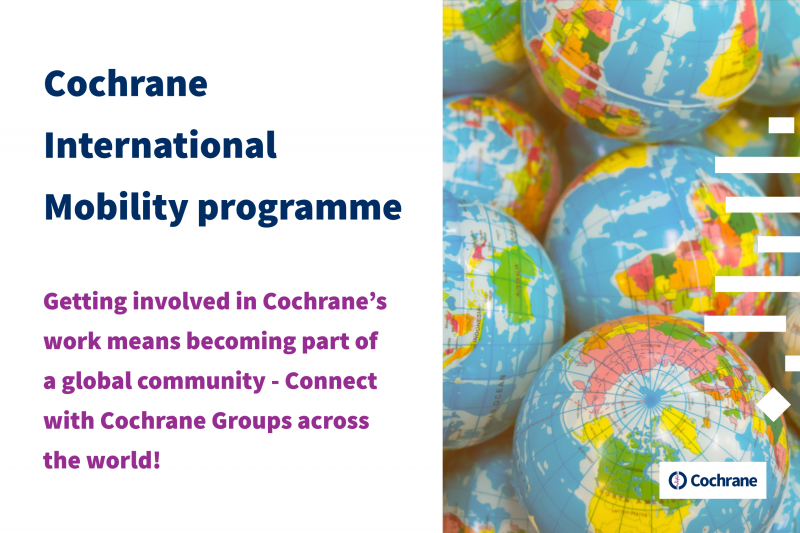 Getting involved in Cochrane's work means becoming part of a global community. Connect with Cochrane Groups across the world through the Cochrane International Mobility programme!